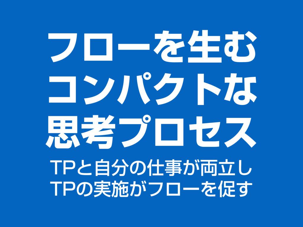 フローを⽣む コンパクトな 思考プロセス TPと⾃分の仕事が両⽴し TPの実施がフローを促す