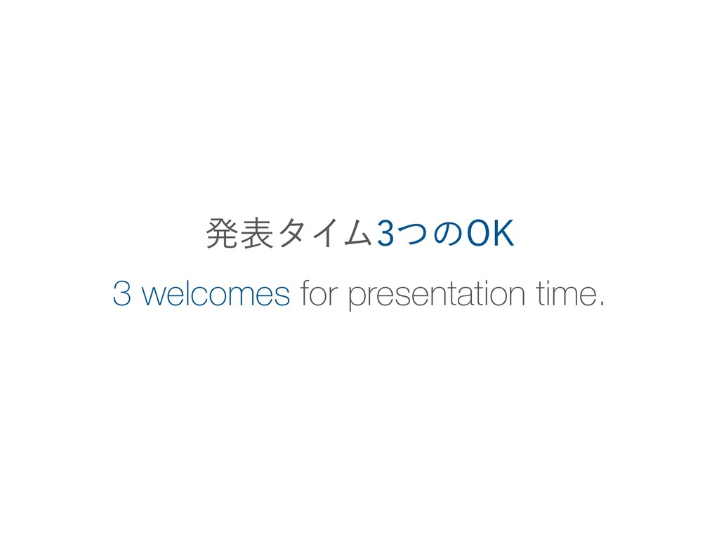 3 welcomes for presentation time. ൃදλΠϜͭͷ0,