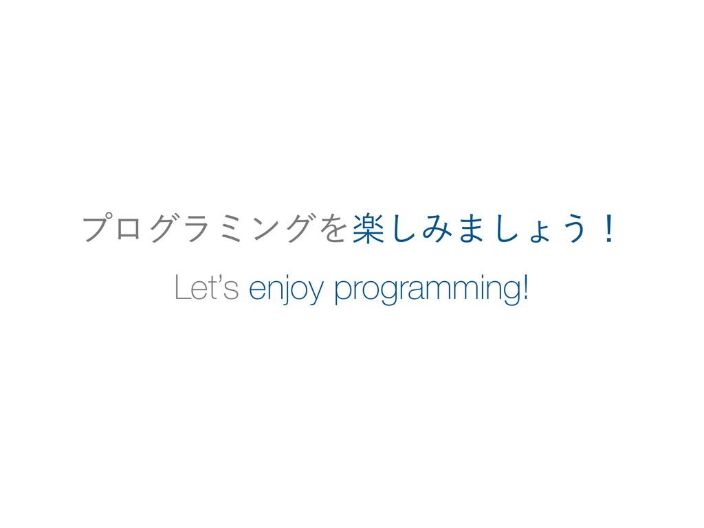 Let's enjoy programming! ϓϩάϥϛϯάΛָ͠Έ·͠ΐ͏ʂ