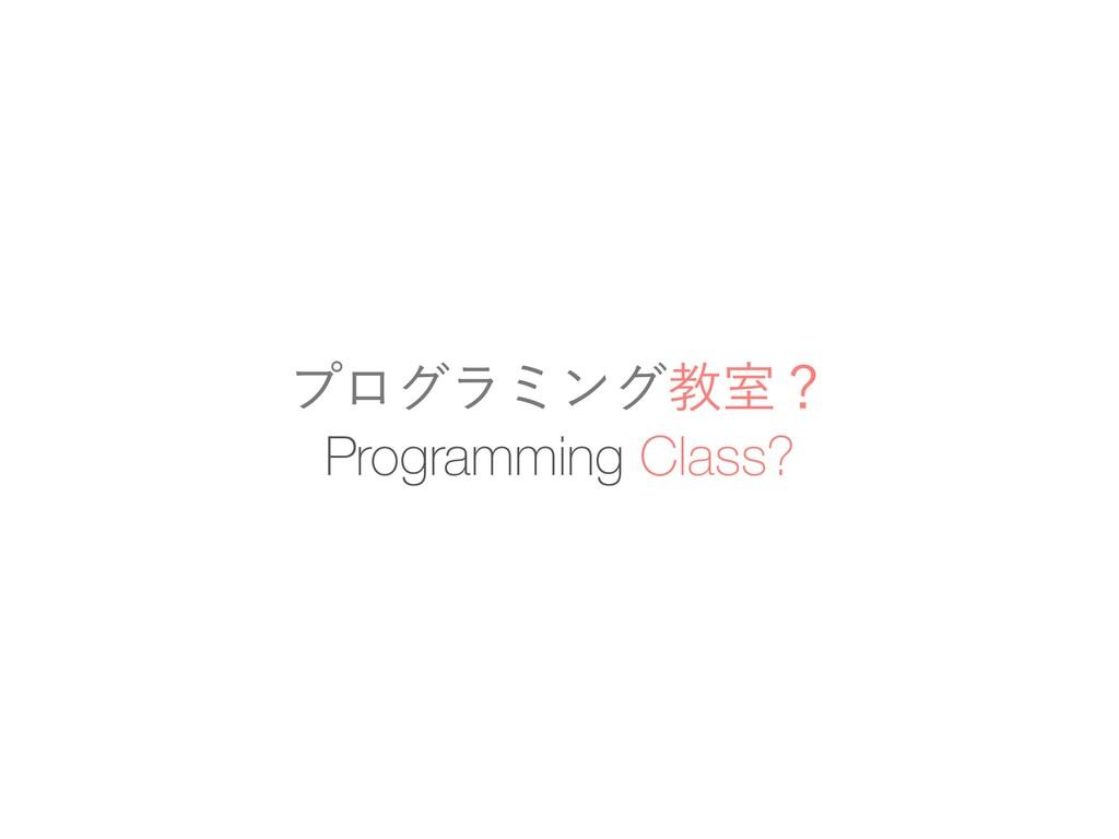 Programming Class? ϓϩάϥϛϯάڭࣨʁ