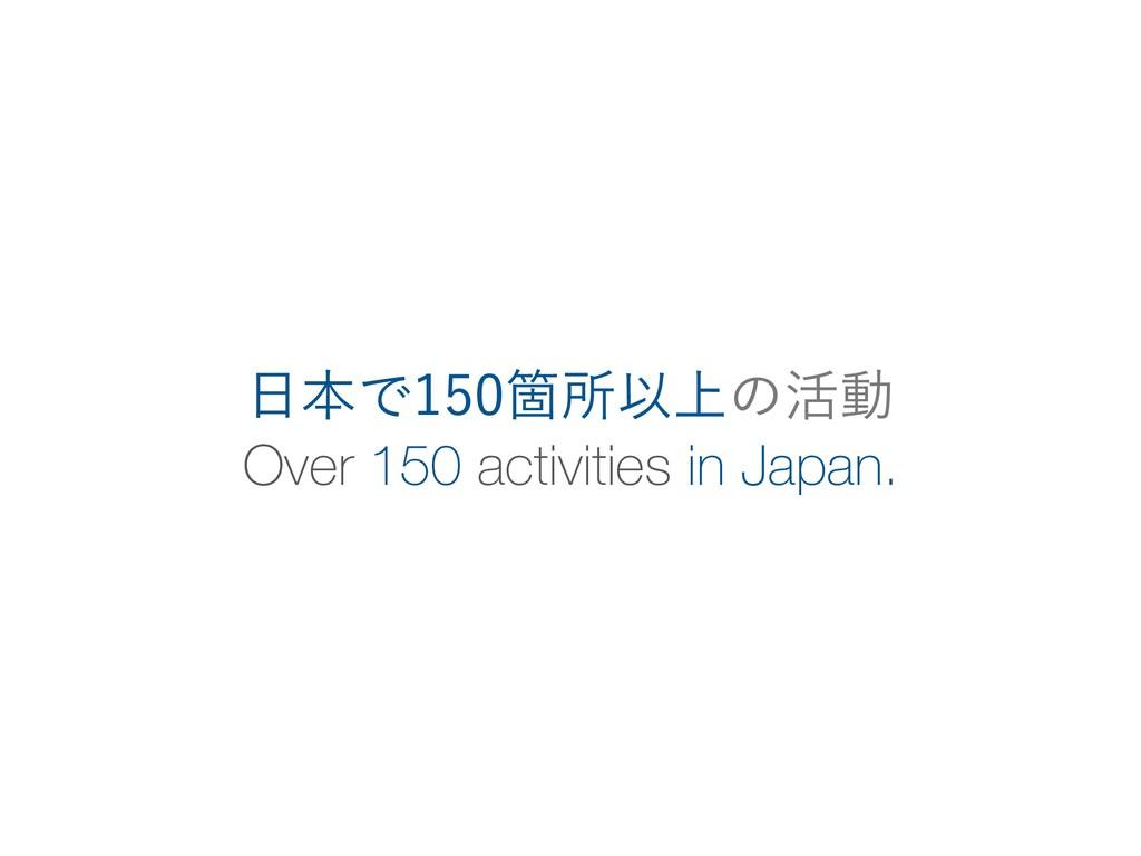 Over 150 activities in Japan. ຊͰՕॴҎ্ͷ׆ಈ