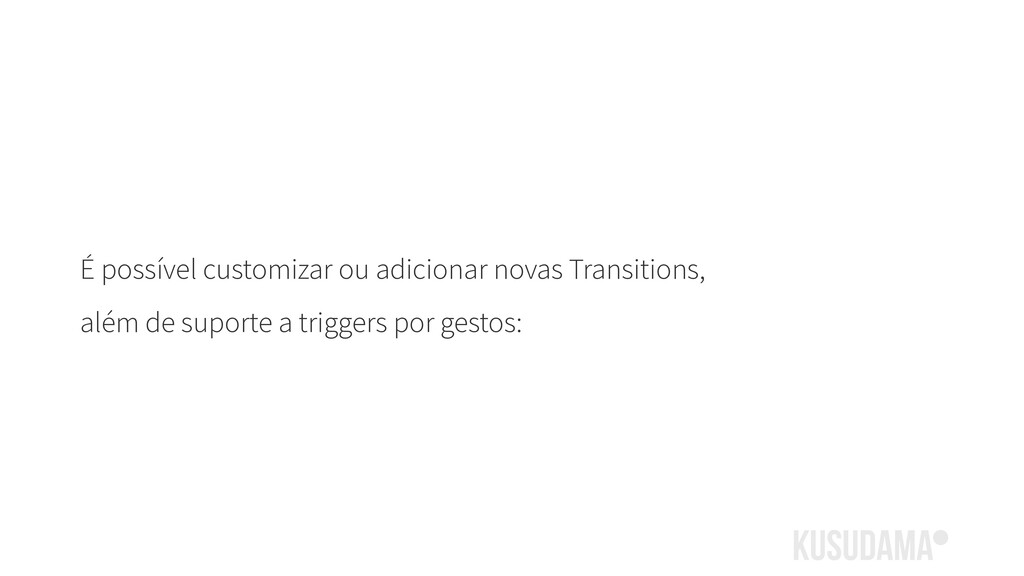 É possível customizar ou adicionar novas Transi...