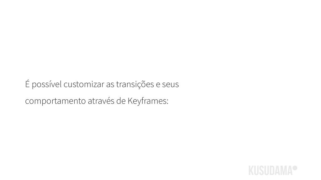 É possível customizar as transições e seus comp...