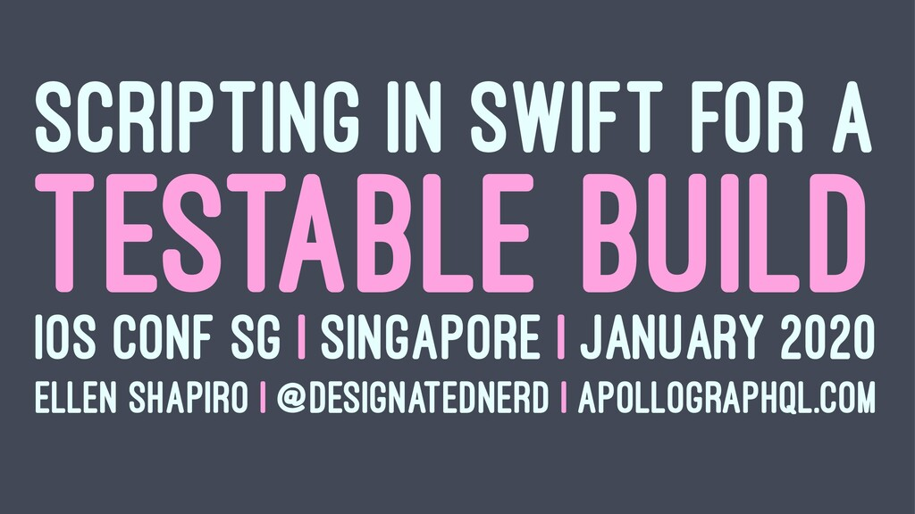 SCRIPTING IN SWIFT FOR A TESTABLE BUILD IOS CON...