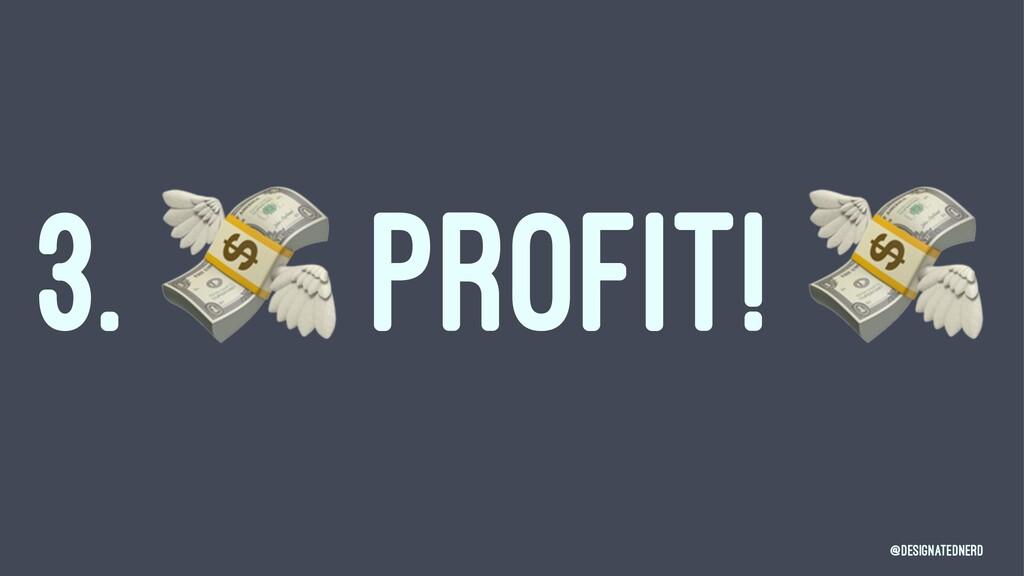 3. ! PROFIT! @DesignatedNerd