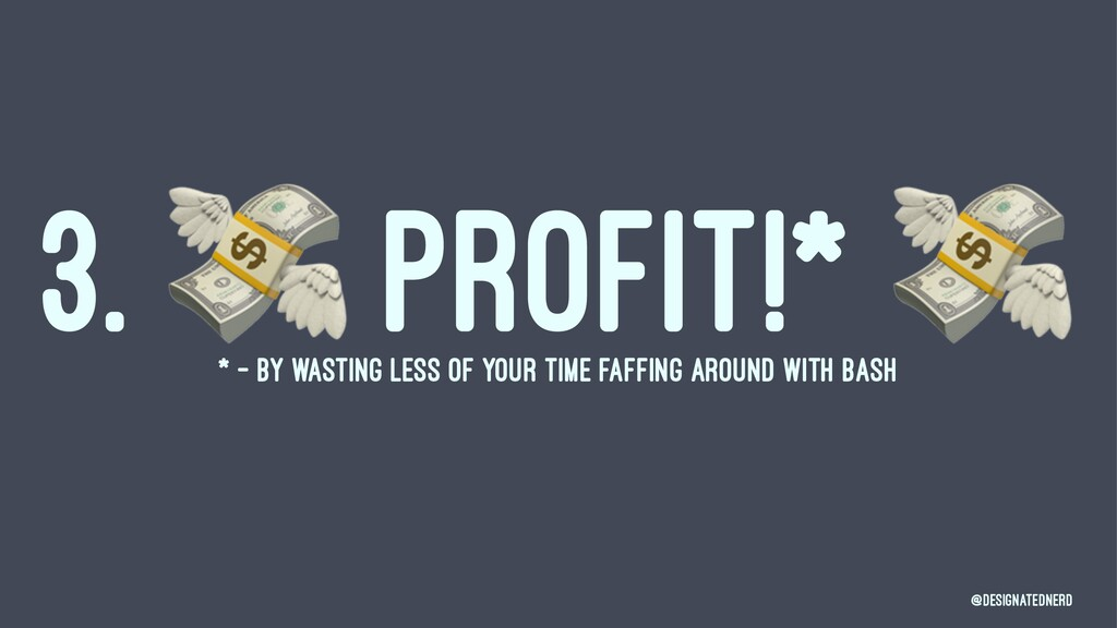 3. ! PROFIT!* * - BY WASTING LESS OF YOUR TIME ...