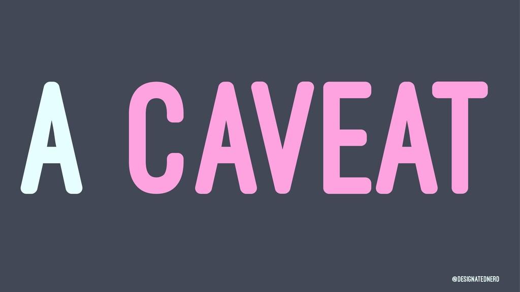 A CAVEAT @DesignatedNerd