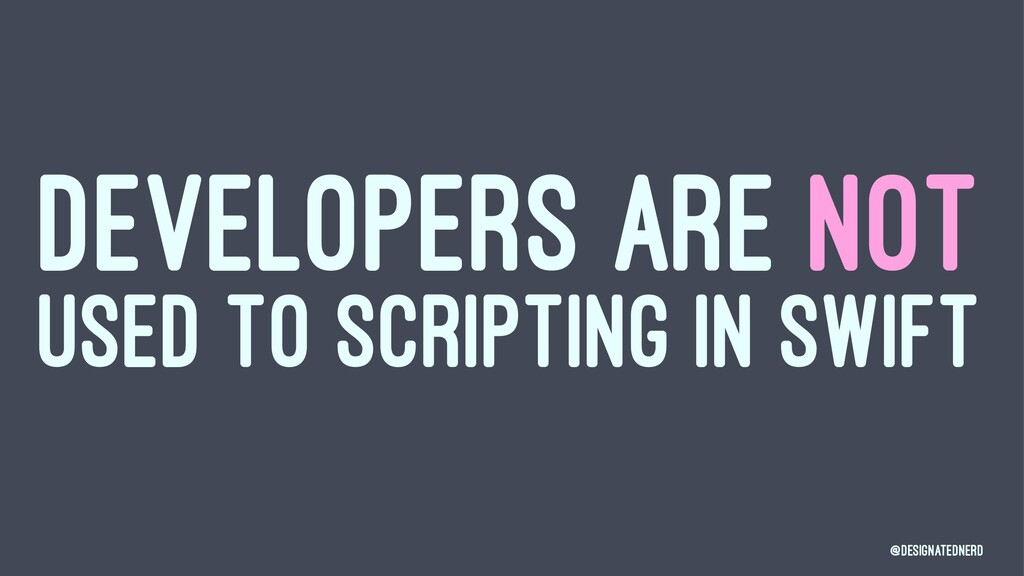 DEVELOPERS ARE NOT USED TO SCRIPTING IN SWIFT @...