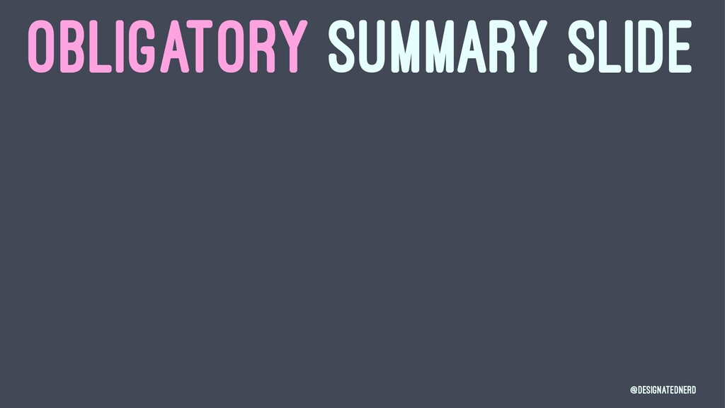 OBLIGATORY SUMMARY SLIDE @DesignatedNerd