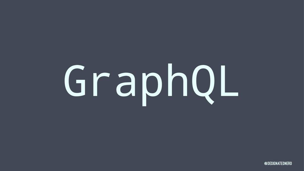 GraphQL @DesignatedNerd