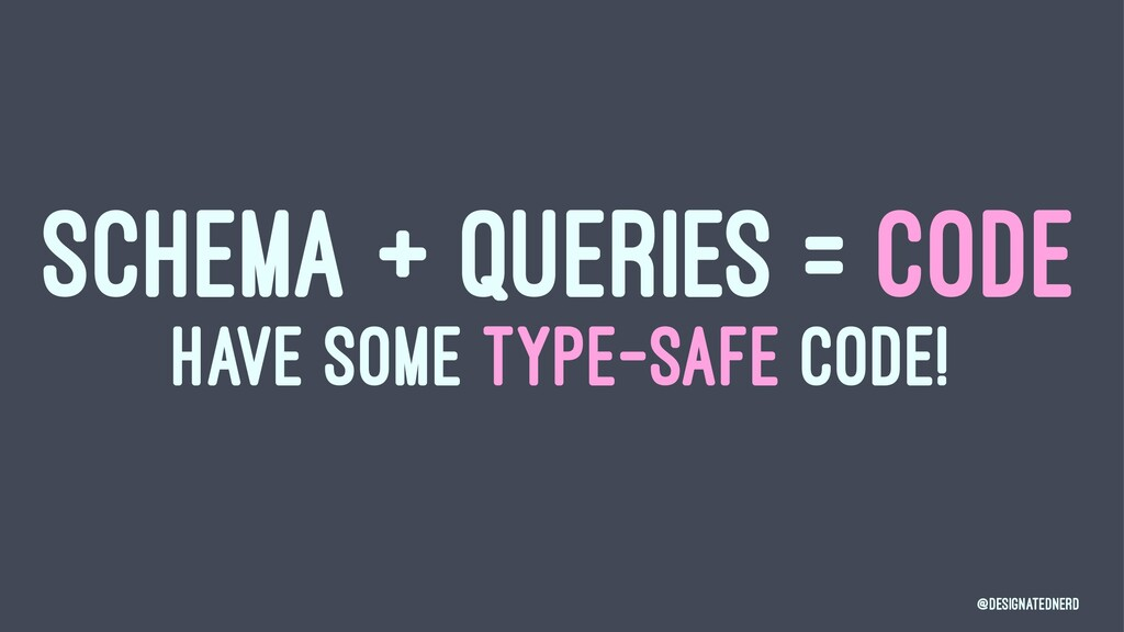 SCHEMA + QUERIES = CODE HAVE SOME TYPE-SAFE COD...