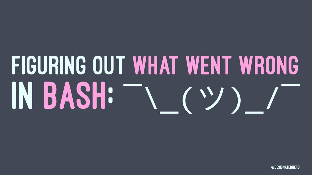 FIGURING OUT WHAT WENT WRONG IN BASH: ¯\_(ϑ)_/¯...