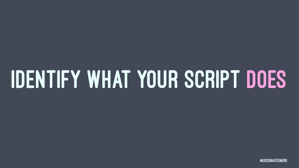 IDENTIFY WHAT YOUR SCRIPT DOES @DesignatedNerd