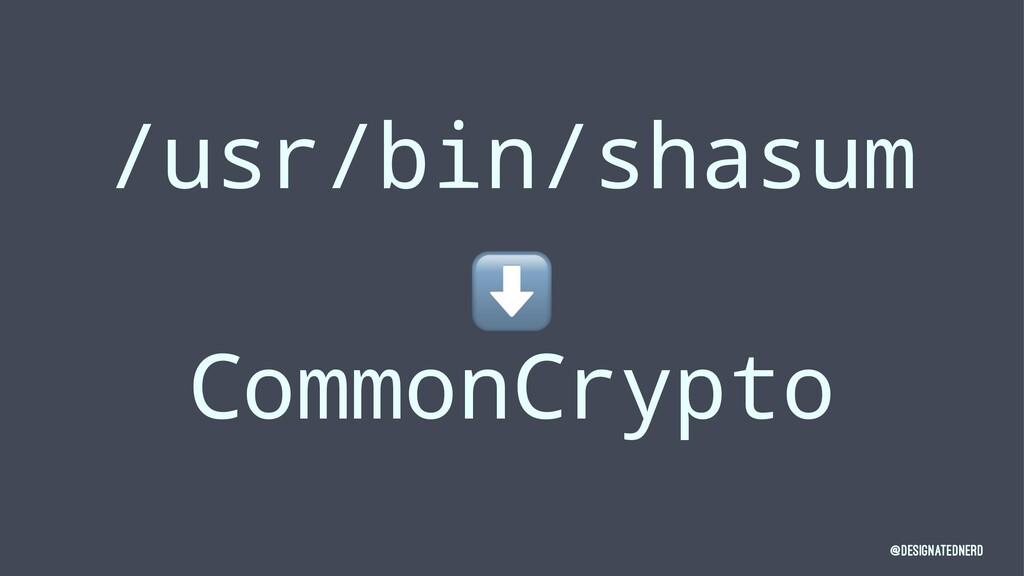 /usr/bin/shasum ⬇ CommonCrypto @DesignatedNerd