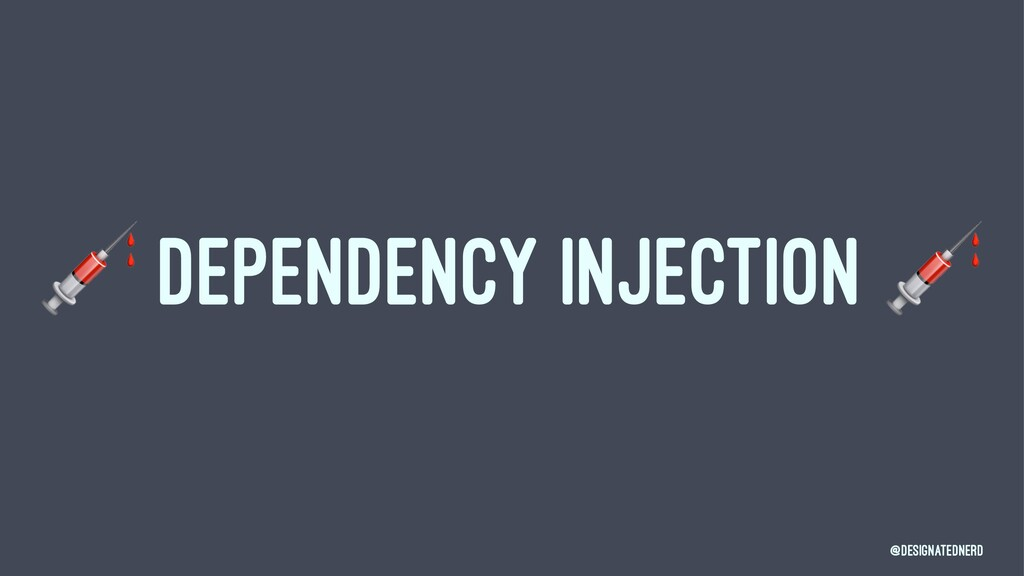 ! DEPENDENCY INJECTION @DesignatedNerd