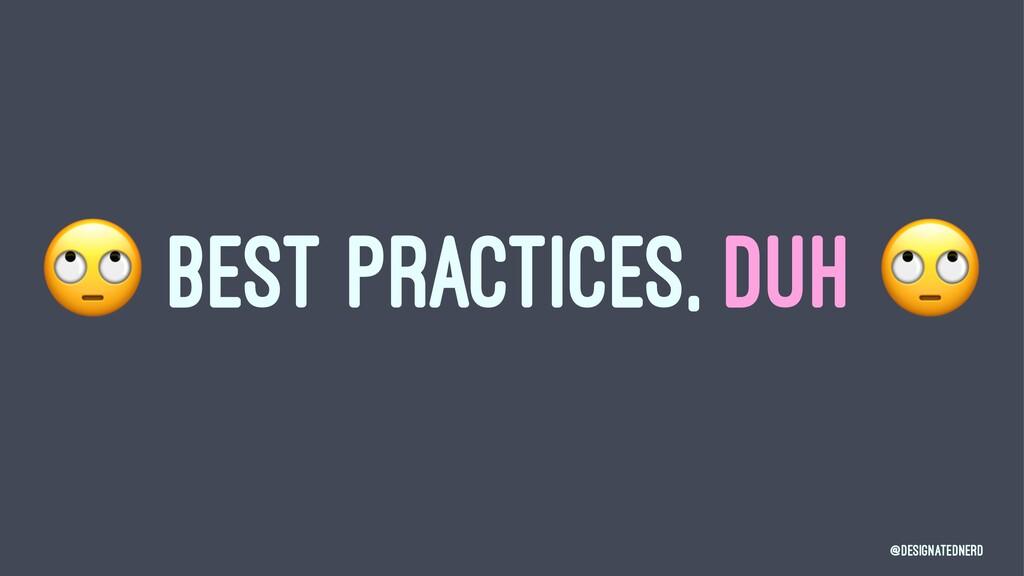 ! BEST PRACTICES, DUH @DesignatedNerd