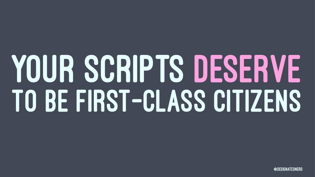 YOUR SCRIPTS DESERVE TO BE FIRST-CLASS CITIZENS...