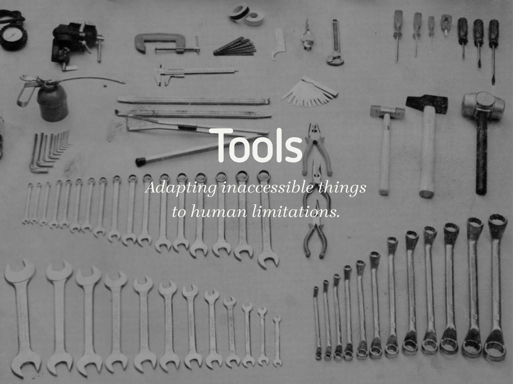 Tools Adapting inaccessible things to human lim...