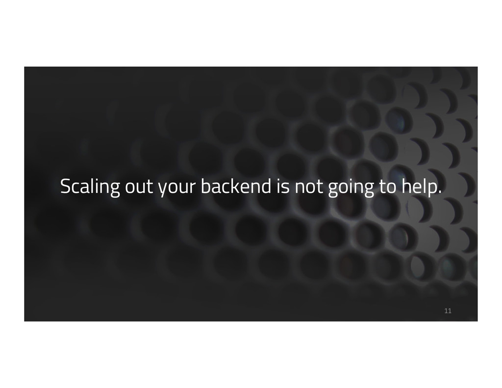 Scaling out your backend is not going to help. ...