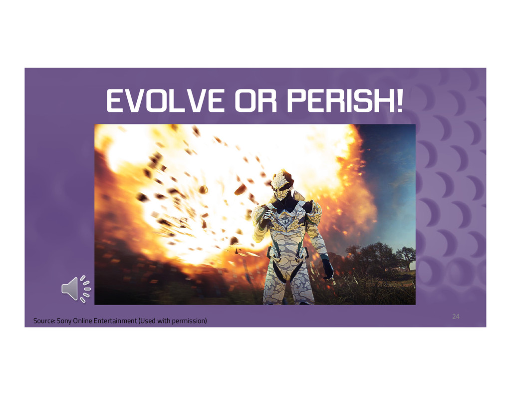 EVOLVE OR PERISH! 24 Source: Sony Online Entert...