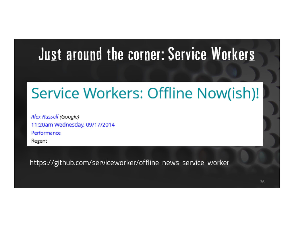 Just around the corner: Service Workers 36 http...