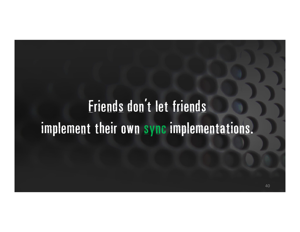 40 Friends don't let friends implement their ow...