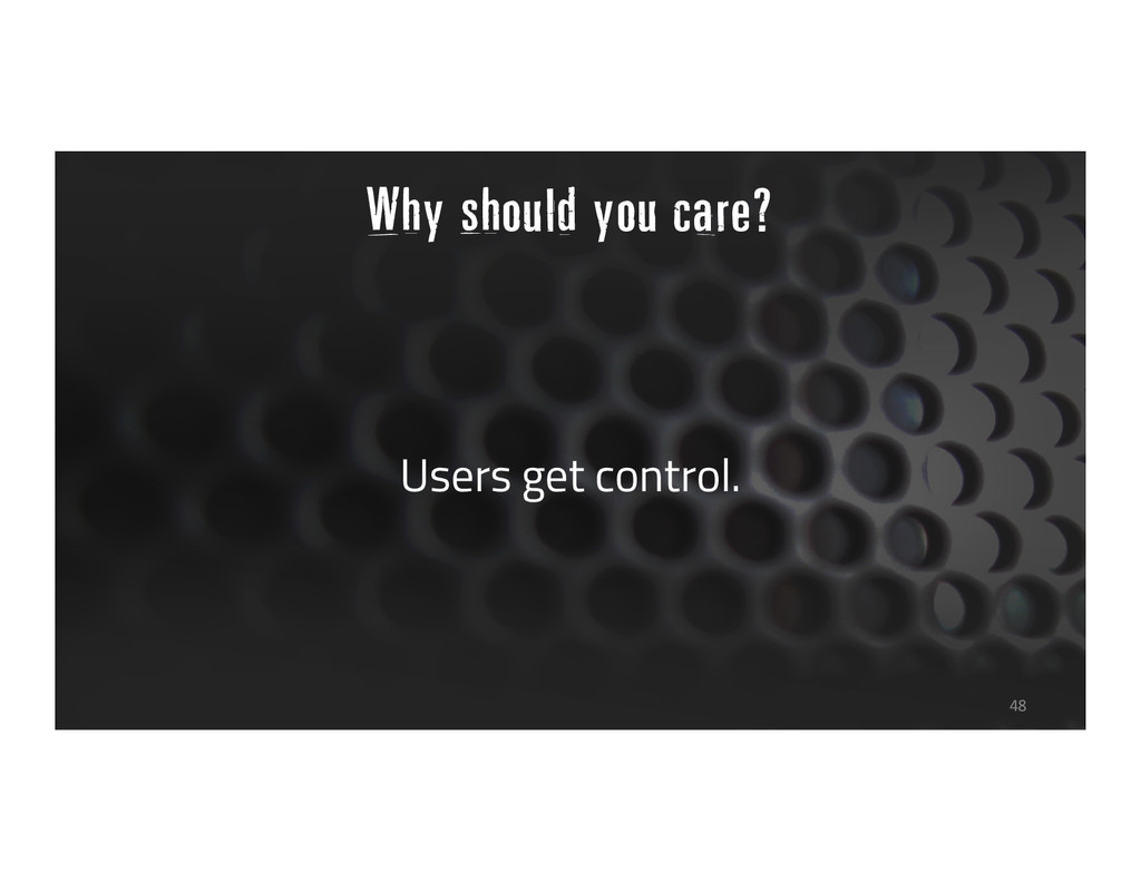 Why should you care? Users get control. 48