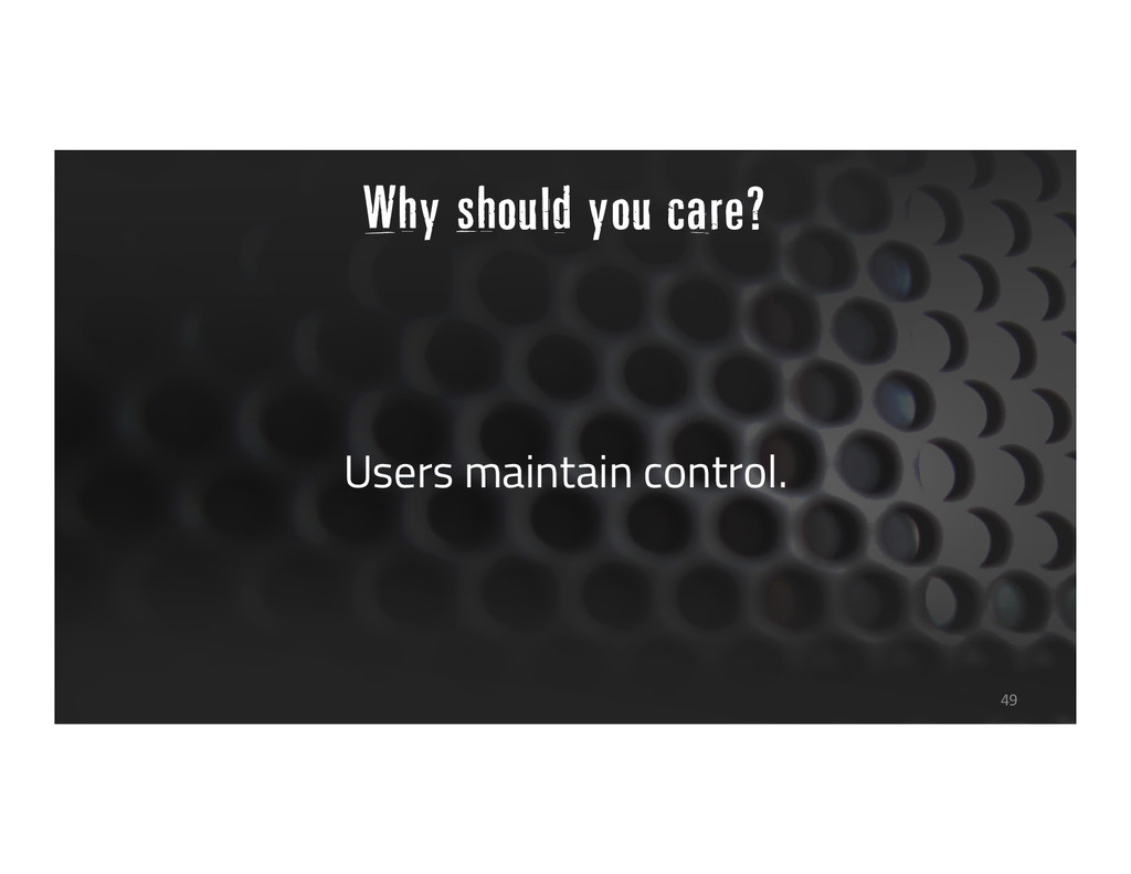 Why should you care? Users maintain control. 49