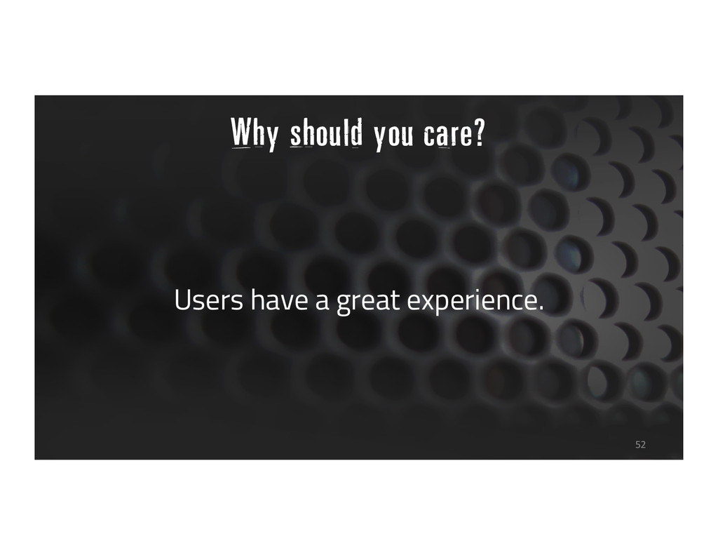 Why should you care? Users have a great experie...