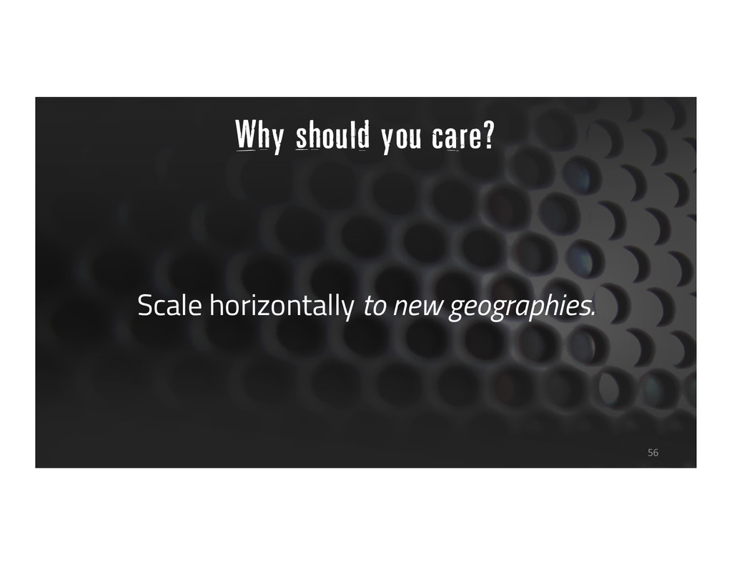 Scale horizontally to new geographies. 56 Why s...