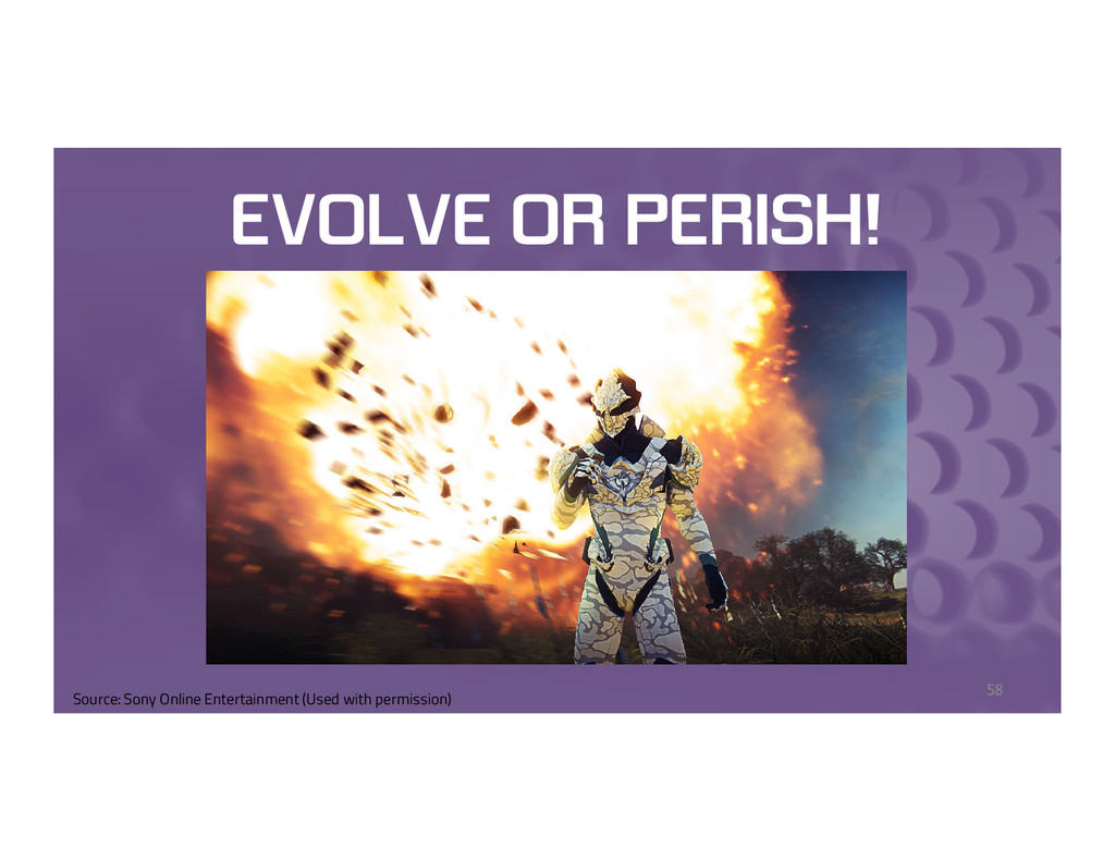 EVOLVE OR PERISH! 58 Source: Sony Online Entert...