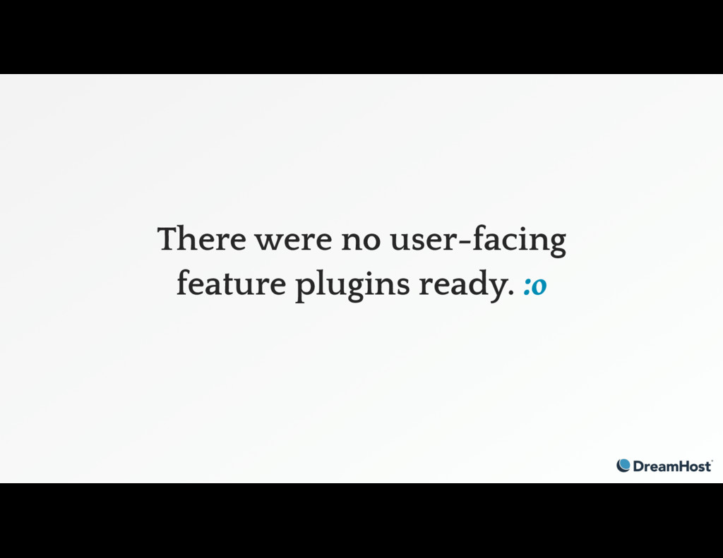 There were no user-facing feature plugins ready...