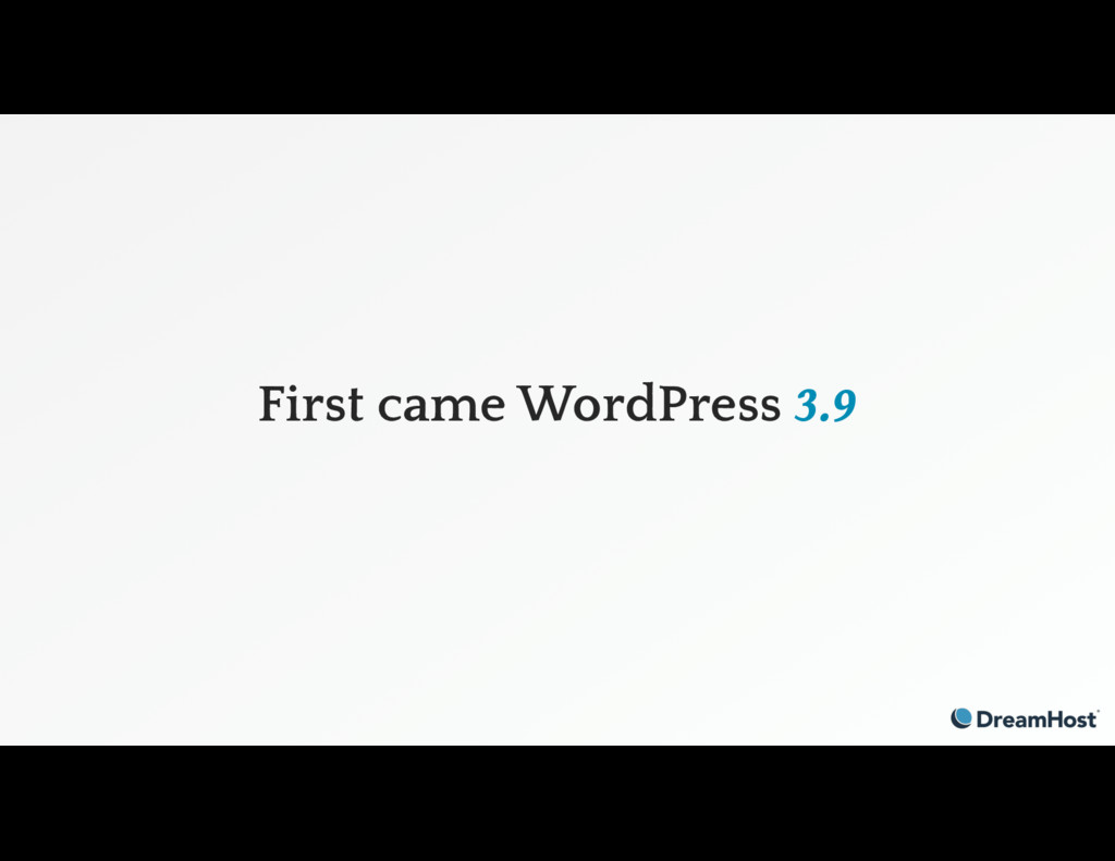 First came WordPress 3.9