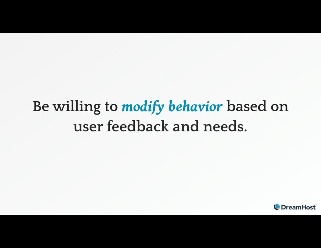Be willing to modify behavior based on user fee...