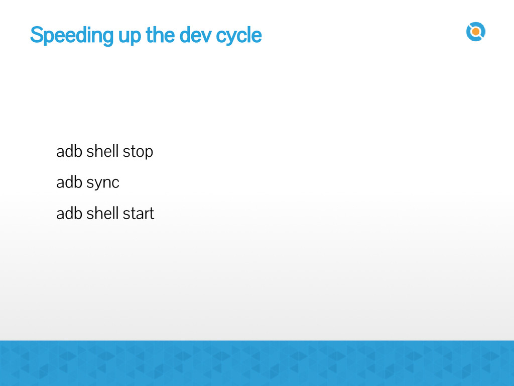 Speeding up the dev cycle adb shell stop adb sy...