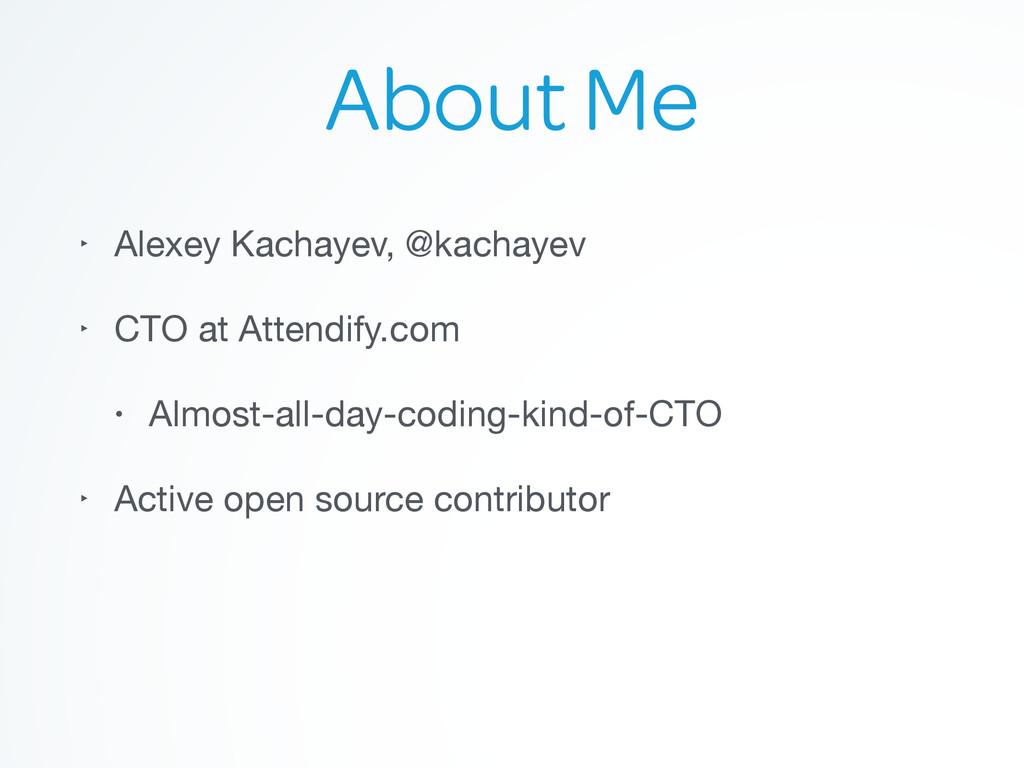 About Me ‣ Alexey Kachayev, @kachayev  ‣ CTO at...