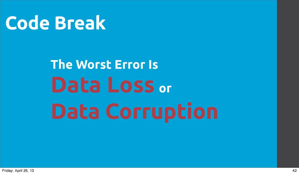 Code Break The Worst Error Is Data Loss or Data...