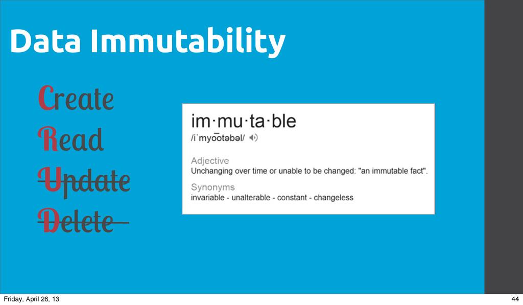 Data Immutability Cr R U D 44 Friday, April 26,...
