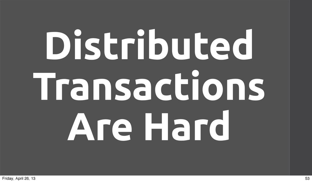 Distributed Transactions Are Hard 53 Friday, Ap...