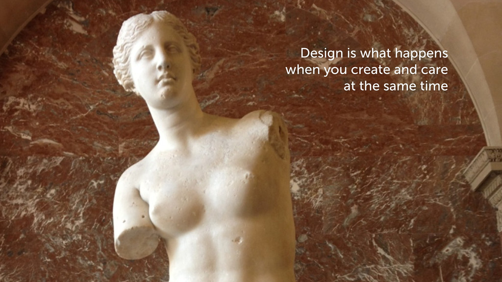 Design is what happens when you create and care...