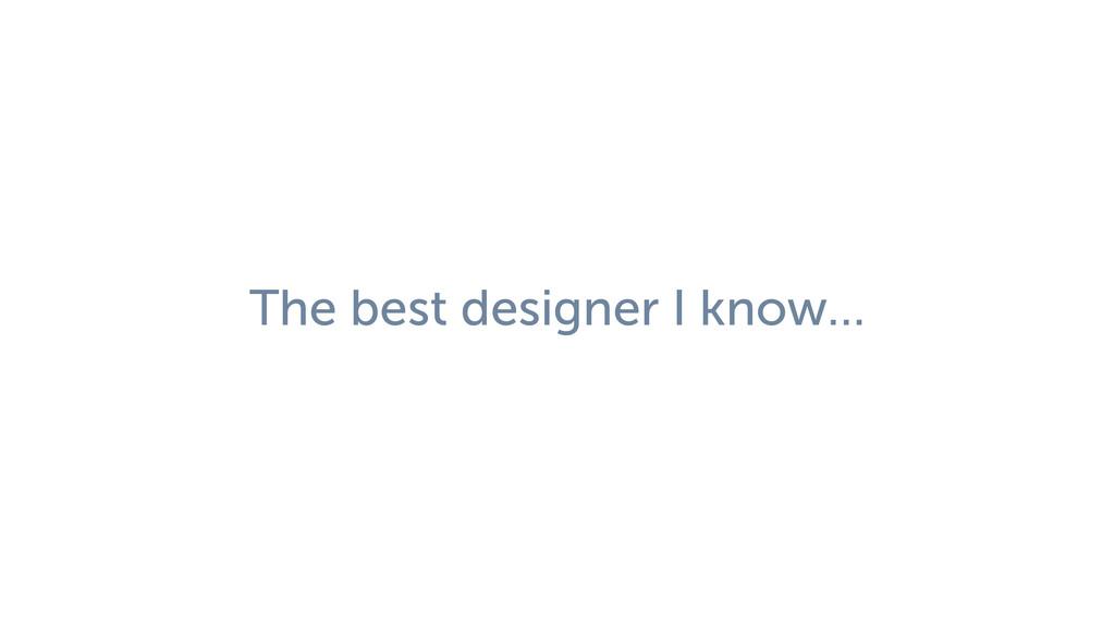 The best designer I know…