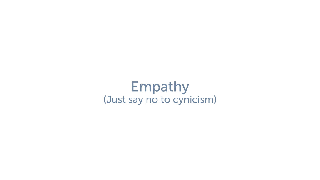Empathy (Just say no to cynicism)