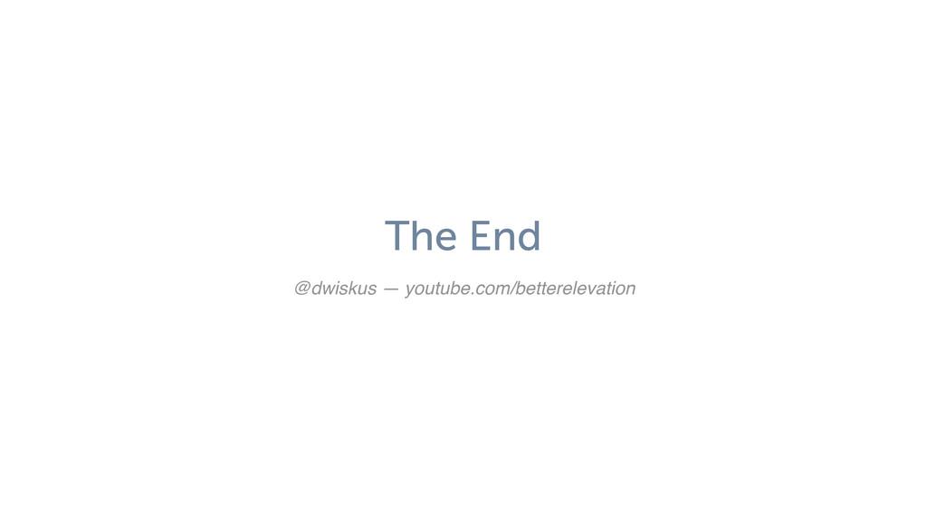 The End @dwiskus — youtube.com/betterelevation