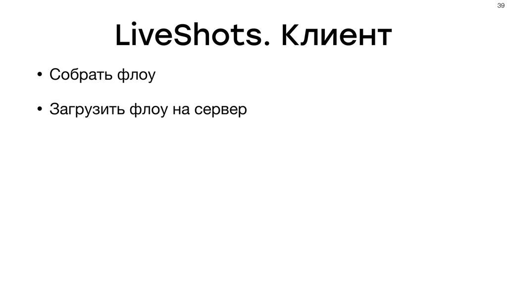 LiveShots. Клиент • Собрать флоу • Загрузить фл...