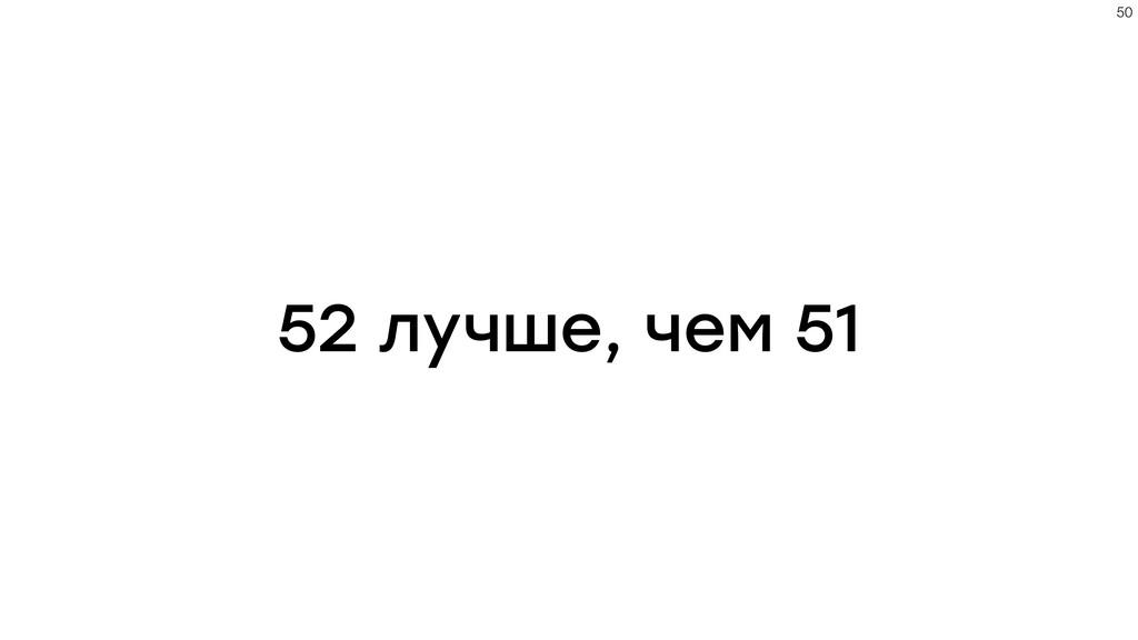 52 лучше, чем 51 !50