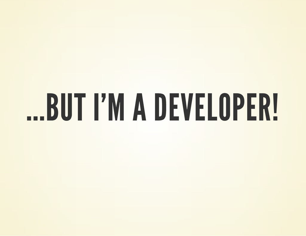 ...BUT I'M A DEVELOPER!
