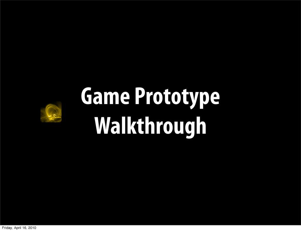 Game Prototype Walkthrough Friday, April 16, 20...