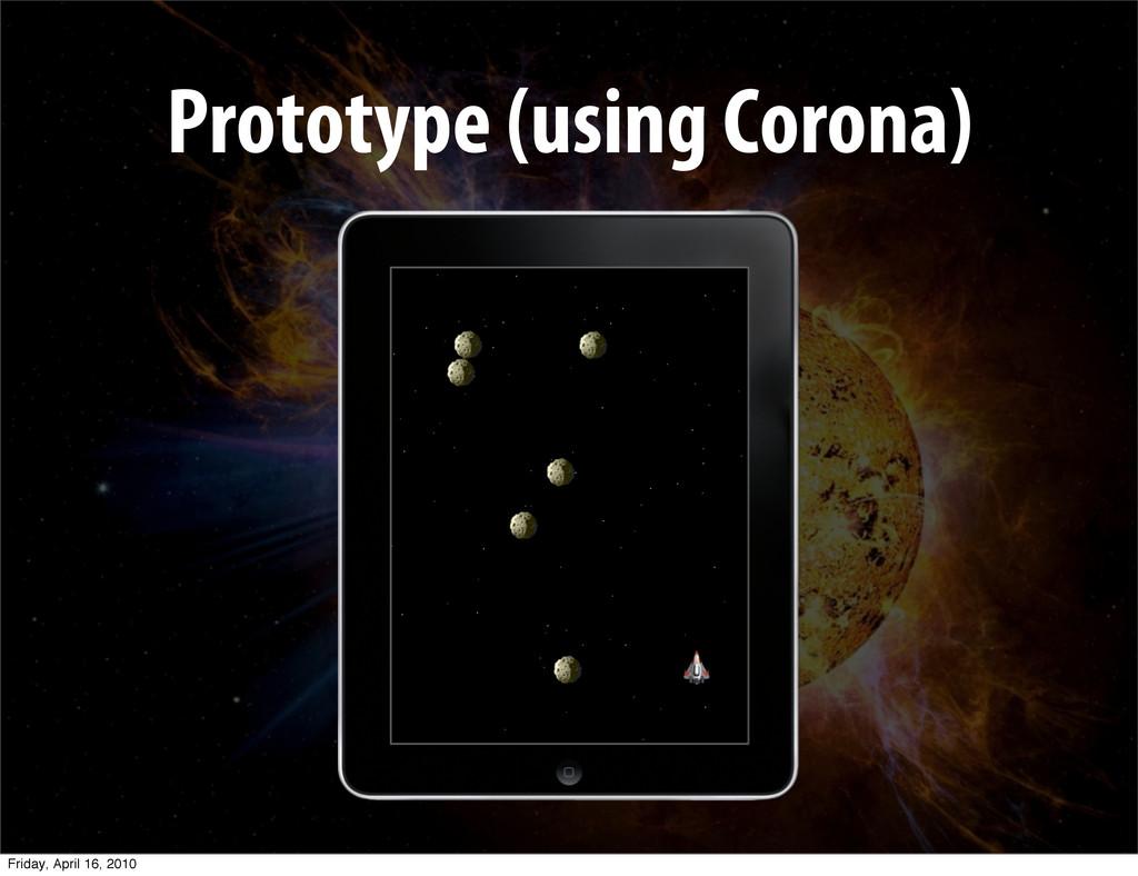 Prototype (using Corona) Friday, April 16, 2010