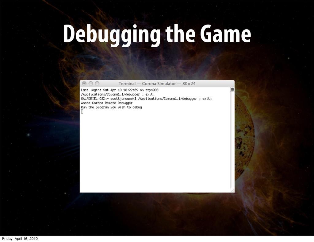Debugging the Game Friday, April 16, 2010