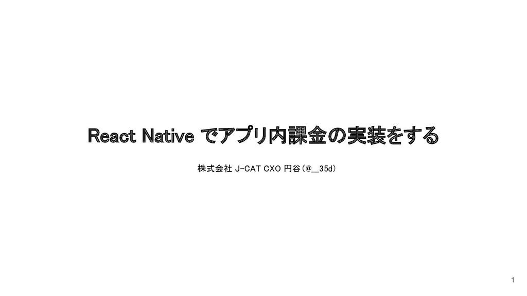 React Native でアプリ内課金の実装をする 1 株式会社 J-CAT CXO 円谷...